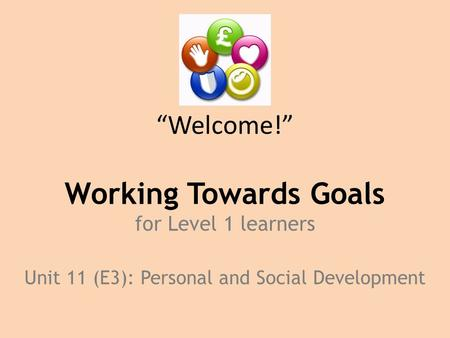 """Welcome!"" Working Towards Goals for Level 1 learners Unit 11 (E3): Personal and Social Development."