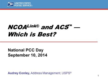 NCOA Link® and ACS ™ — Which is Best? National PCC Day September 10, 2014 Audrey Conley, Address Management, USPS ® 1.