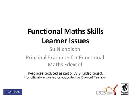 Functional Maths Skills Learner Issues Su Nicholson Principal Examiner for Functional Maths Edexcel Resources produced as part of LSIS funded project.