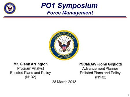 1 PO1 Symposium Force Management Mr. Glenn Arrington Program Analyst Enlisted Plans and Policy (N132) PSCM(AW) John Gigliotti Advancement Planner Enlisted.