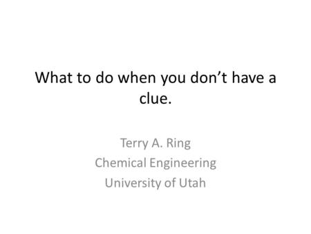 What to do when you don't have a clue. Terry A. Ring Chemical Engineering University of Utah.