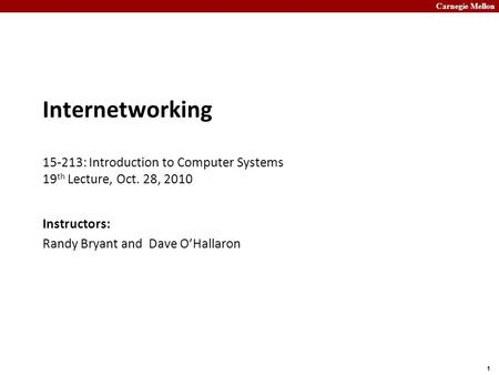 Carnegie Mellon 1 Internetworking 15-213: Introduction to Computer Systems 19 th Lecture, Oct. 28, 2010 Instructors: Randy Bryant and Dave O'Hallaron.