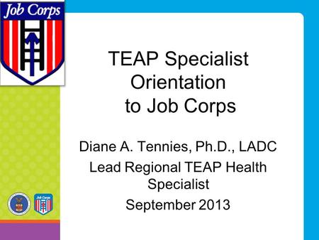 TEAP Specialist Orientation to Job Corps Diane A. Tennies, Ph.D., LADC Lead Regional TEAP Health Specialist September 2013.