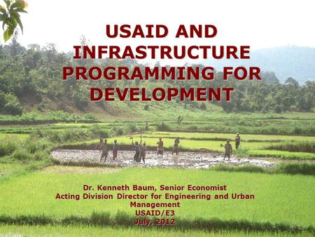 USAID AND INFRASTRUCTURE PROGRAMMING FOR DEVELOPMENT Dr. Kenneth Baum, Senior Economist Acting Division Director for Engineering and Urban Management USAID/E3.