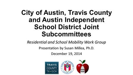 City of Austin, Travis County and Austin Independent School District Joint Subcommittees Residential and School Mobility Work Group Presentation by Susan.
