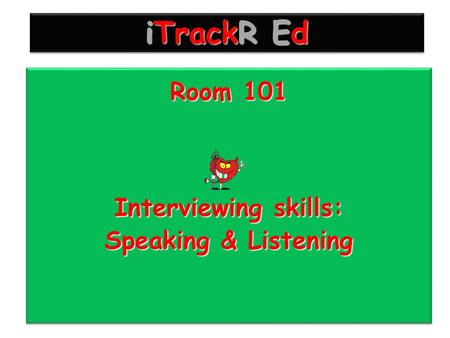 ITrackR Ed Room 101 Interviewing skills: Speaking & Listening Room 101 Interviewing skills: Speaking & Listening.