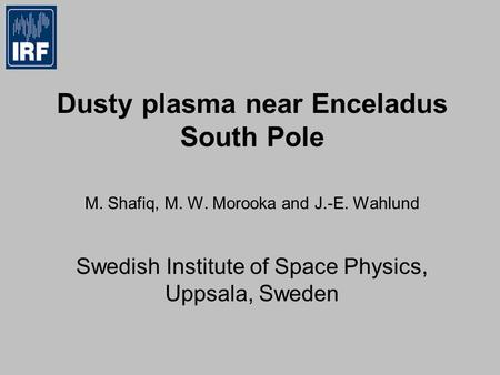 Dusty plasma near Enceladus South Pole M. Shafiq, M. W. Morooka and J.-E. Wahlund Swedish Institute of Space Physics, Uppsala, Sweden.