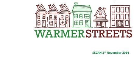 SECAN,3 rd November 2014. What is WARMER STREETS? Green Deal Communities retrofit project delivered by E3 on behalf of the Warmer Streets Partnership.