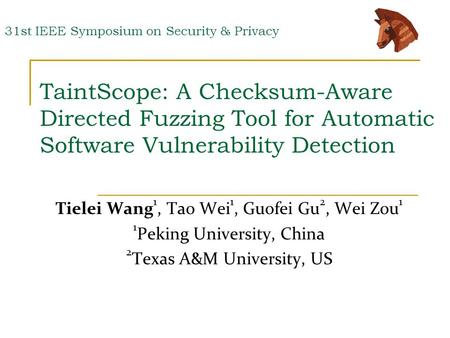 TaintScope: A Checksum-Aware Directed Fuzzing Tool for Automatic Software Vulnerability Detection Tielei Wang 1, Tao Wei 1, Guofei Gu 2, Wei Zou 1 1 Peking.