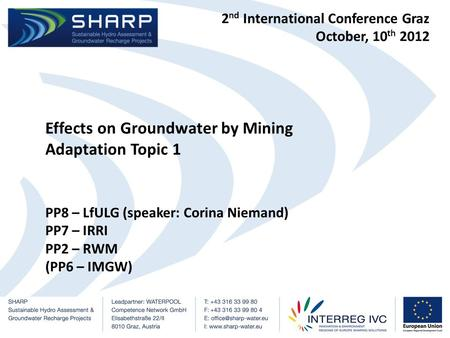 2 nd International Conference Graz October, 10 th 2012 Effects on Groundwater by Mining Adaptation Topic 1 PP8 – LfULG (speaker: Corina Niemand) PP7 –