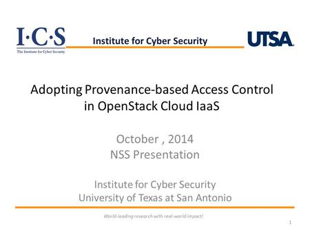 Adopting Provenance-based Access Control in OpenStack Cloud IaaS October, 2014 NSS Presentation Institute for Cyber Security University of Texas at San.