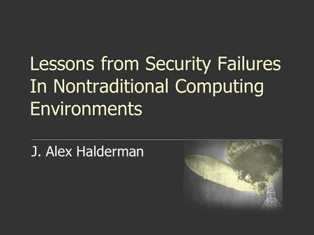 Lessons from Security Failures In Nontraditional Computing Environments J. Alex Halderman.