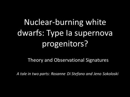 Nuclear-burning white dwarfs: Type Ia supernova progenitors? Theory and Observational Signatures A tale in two parts: Rosanne Di Stefano and Jeno Sokoloski.