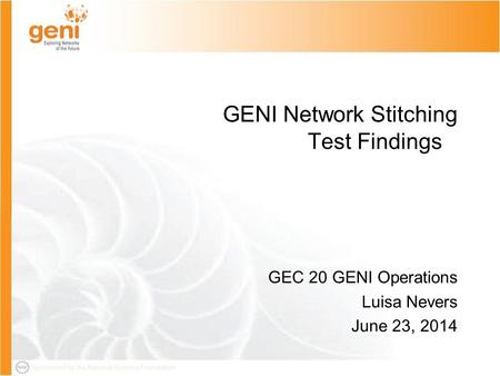 Sponsored by the National Science Foundation GEC20-June 22 2014 1 Sponsored by the National Science Foundation GENI Network Stitching Test Findings GEC.