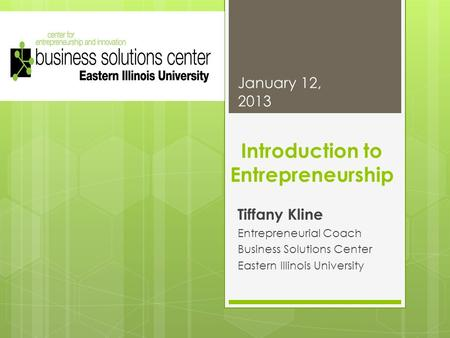 Introduction to Entrepreneurship Tiffany Kline Entrepreneurial Coach Business Solutions Center Eastern Illinois University January 12, 2013.