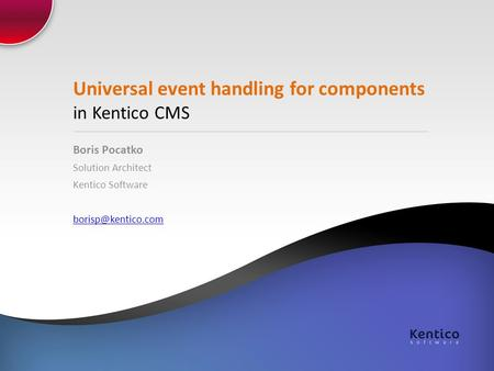 Universal event handling for components in Kentico CMS Boris Pocatko Solution Architect Kentico Software