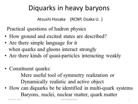 Diquarks in heavy baryons Atsushi Hosaka (RCNP, Osaka U. ) 9/10-13, 2013Charmed baryons1 Practical questions of hadron physics How ground and excited states.