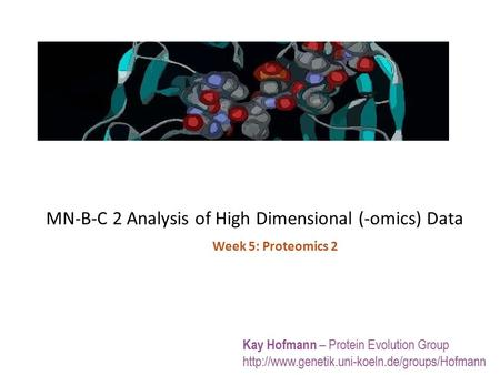 MN-B-C 2 Analysis of High Dimensional (-omics) Data Kay Hofmann – Protein Evolution Group  Week 5: Proteomics.