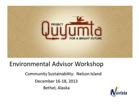Quyumta Environmental Advisor Workshop Community Sustainability: Nelson Island December 16-18, 2013 Bethel, Alaska.