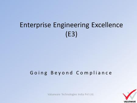 Enterprise Engineering Excellence (E3) Valueware Technologies India Pvt Ltd. Going Beyond Compliance.