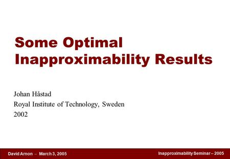 Inapproximability Seminar – 2005 David Arnon  March 3, 2005 Some Optimal Inapproximability Results Johan Håstad Royal Institute of Technology, Sweden.