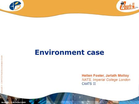 Environment case Episode 3 - CAATS II Final Dissemination Event Brussels, 13 & 14 Oct 2009 Hellen Foster, Jarlath Molloy NATS, Imperial College London.