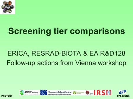 PROTECTFP6-036425 Screening tier comparisons ERICA, RESRAD-BIOTA & EA R&D128 Follow-up actions from Vienna workshop.