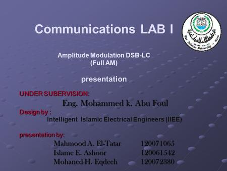 Communications LAB I Amplitude Modulation DSB-LC (Full AM) presentation UNDER SUBERVISION: Eng. Mohammed k. Abu Foul Design by : Intelligent Islamic Electrical.