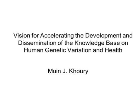 Vision for Accelerating the Development and Dissemination of the Knowledge Base on Human Genetic Variation and Health Muin J. Khoury.