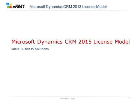 Www.xRM1.com Microsoft Dynamics CRM 2015 License Model xRM1 Business Solutions Microsoft Dynamics CRM 2013 License Model v004.