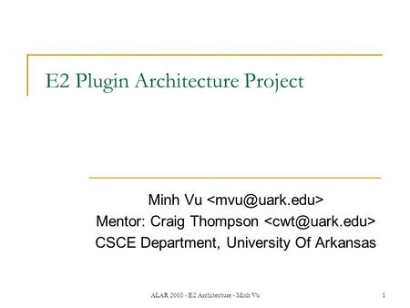 ALAR 2005 - E2 Architecture - Minh Vu1 E2 Plugin Architecture Project Minh Vu Mentor: Craig Thompson CSCE Department, University Of Arkansas.
