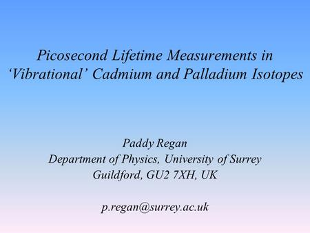 Picosecond Lifetime Measurements in 'Vibrational' Cadmium and Palladium Isotopes Paddy Regan Department of Physics, University of Surrey Guildford, GU2.