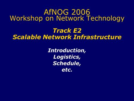 AfNOG 2006 Workshop on Network Technology Track E2 Scalable Network Infrastructure Introduction, Logistics, Schedule, etc.
