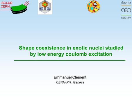 Shape coexistence in exotic nuclei studied by low energy coulomb excitation Emmanuel Clément CERN-PH, Geneva.