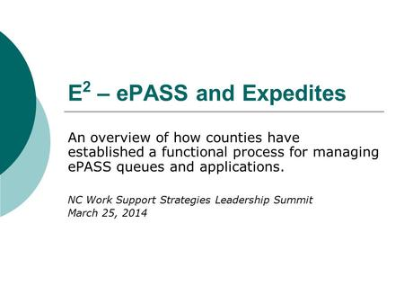 E 2 – ePASS and Expedites An overview of how counties have established a functional process for managing ePASS queues and applications. NC Work Support.