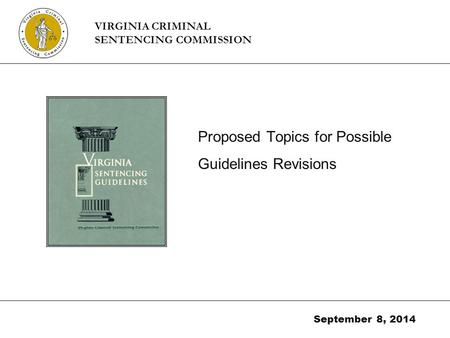 Proposed Topics for Possible Guidelines Revisions September 8, 2014 VIRGINIA CRIMINAL SENTENCING COMMISSION.