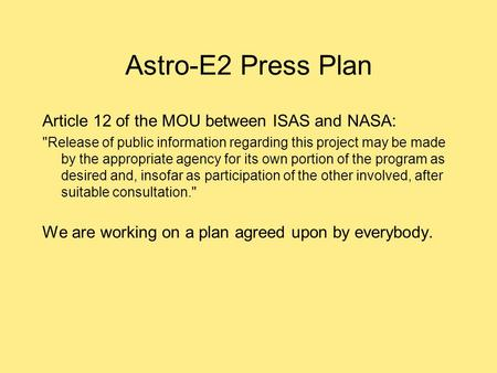 Astro-E2 Press Plan Article 12 of the MOU between ISAS and NASA: Release of public information regarding this project may be made by the appropriate agency.
