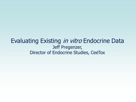 Evaluating Existing in vitro Endocrine Data Jeff Pregenzer, Director of Endocrine Studies, CeeTox.