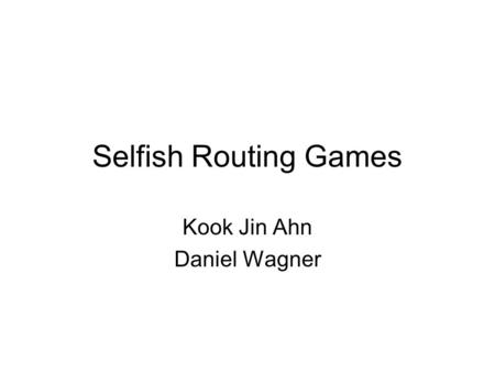 Selfish Routing Games Kook Jin Ahn Daniel Wagner.
