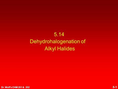 Dr. Wolf's CHM 201 & 202 5-1 5.14 Dehydrohalogenation of Alkyl Halides.