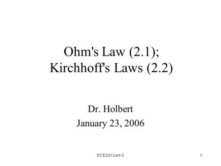 ECE201 Lect-21 Ohm's Law (2.1); Kirchhoff's Laws (2.2) Dr. Holbert January 23, 2006.
