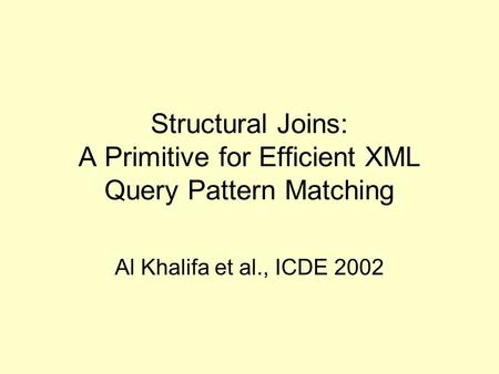 Structural Joins: A Primitive for Efficient XML Query Pattern Matching Al Khalifa et al., ICDE 2002.