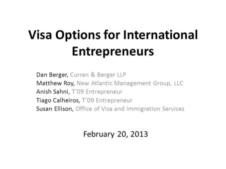 Visa Options for International Entrepreneurs Dan Berger, Curran & Berger LLP Matthew Roy, New Atlantic Management Group, LLC Anish Sahni, T'09 Entrepreneur.
