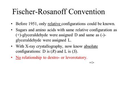 Fischer-Rosanoff Convention Before 1951, only relative configurations could be known. Sugars and amino acids with same relative configuration as (+)-glyceraldehyde.