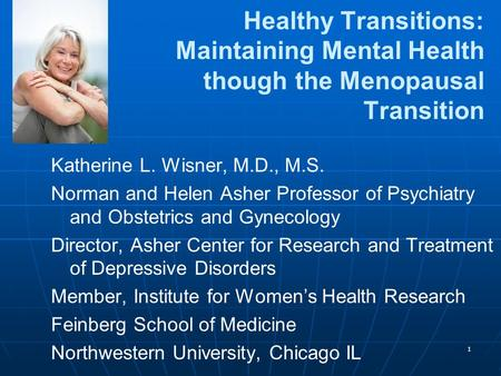 1 Healthy Transitions: Maintaining Mental Health though the Menopausal Transition Katherine L. Wisner, M.D., M.S. Norman and Helen Asher Professor of Psychiatry.