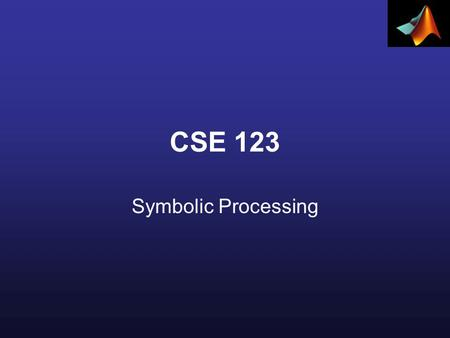 CSE 123 Symbolic Processing. Declaring Symbolic Variables and Constants To enable symbolic processing, the variables and constants involved must first.