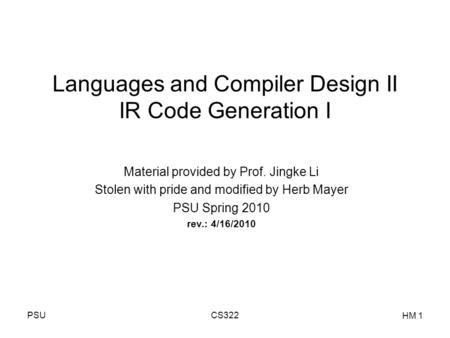 PSUCS322 HM 1 Languages and Compiler Design II IR Code Generation I Material provided by Prof. Jingke Li Stolen with pride and modified by Herb Mayer PSU.