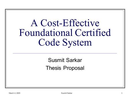March 4, 2005Susmit Sarkar 1 A Cost-Effective Foundational Certified Code System Susmit Sarkar Thesis Proposal.