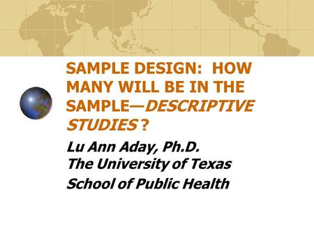SAMPLE DESIGN: HOW MANY WILL BE IN THE SAMPLE—DESCRIPTIVE STUDIES ? Lu Ann Aday, Ph.D. The University of Texas School of Public Health.