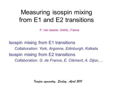 Isospin symmetry, Saclay, April 2011 Measuring isospin mixing from E1 and E2 transitions P. Van Isacker, GANIL, France Isospin mixing from E1 transitions.